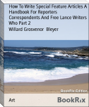 How To Write Special Feature Articles A Handbook For Reporters  Correspondents And Free Lance Writers Who Part 2