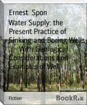 Water Supply: the Present Practice of Sinking and Boring Wells        With Geological Considerations and Examples of Wel