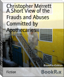 A Short View of the Frauds and Abuses Committed by Apothecaries