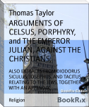 ARGUMENTS OF CELSUS, PORPHYRY, and THE EMPEROR JULIAN, AGAINST THE CHRISTIANS;