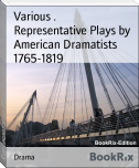 Representative Plays by American Dramatists 1765-1819