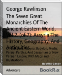 The Seven Great Monarchies Of The Ancient Eastern World, Vol 2. (of 7): Assyria The History, Geography, And Antiquities