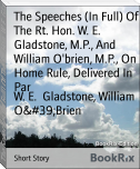 The Speeches (In Full) Of The Rt. Hon. W. E. Gladstone, M.P., And  William O'brien, M.P., On Home Rule, Delivered In Par