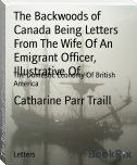 The Backwoods of Canada Being Letters From The Wife Of An Emigrant Officer, Illustrative Of