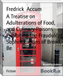 A Treatise on Adulterations of Food, and Culinary Poisons        Exhibiting the Fraudulent Sophistications of Bread, Be