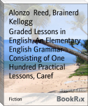Graded Lessons in English  An Elementary English Grammar Consisting of One Hundred Practical Lessons, Caref