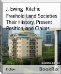 Freehold Land Societies Their History, Present Position, and Claims