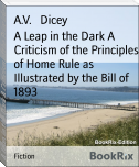 A Leap in the Dark A Criticism of the Principles of Home Rule as Illustrated by the Bill of 1893
