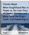When Knighthood Was in Flower or, the Love Story of Charles Brandon and Mary Tudor the King's Sister, and Happening in