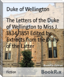 The Letters of the Duke of Wellington to Miss J. 1834-1851 Edited by Extracts from the Diary of the Latter