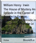 The House of Mystery An Episode in the Career of Rosalie Le Grange, Clairvoyant An Episode in the Career of Rosalie Le G
