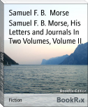 Samuel F. B. Morse, His Letters and Journals In Two Volumes, Volume II