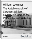 The Autobiography of Sergeant William Lawrence A Hero of the Peninsular and Waterloo Campaigns