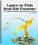 Learn to Fish and Eat Forever:  The Ultimate Guide to Real Estate Investing