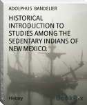 HISTORICAL INTRODUCTION TO STUDIES AMONG THE SEDENTARY INDIANS OF NEW MEXICO.