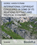 INTERNATIONAL COPYRIGHT CONSIDERED IN SOME OF ITS RELATIONS TO ETHICS AND POLITICAL ECONOMY
