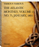 THE ATLANTIC MONTHLY, VOLUME 13, NO. 75, JANUARY, 1864