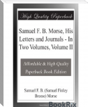 Samuel F. B. Morse, His Letters And Journals        In Two Volumes, Volume I