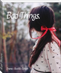 Bad Things.