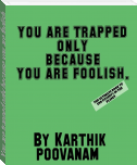 You are trapped only because you are foolish