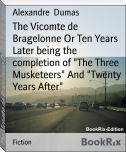 "The Vicomte de Bragelonne Or Ten Years Later being the completion of ""The Three Musketeers"" And ""Twenty Years After"""