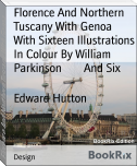 Florence And Northern Tuscany With Genoa        With Sixteen Illustrations In Colour By William Parkinson        And Six