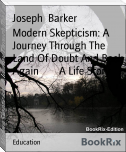 Modern Skepticism: A Journey Through The Land Of Doubt And Back Again        A Life Story