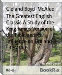 The Greatest English Classic A Study of the King James Version of the Bible and its Influence on Life and Literature