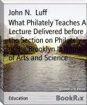 What Philately Teaches A Lecture Delivered before the Section on Philately of the Brooklyn Institute of Arts and Science