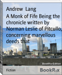 A Monk of Fife Being the chronicle written by Norman Leslie of Pitcullo, concerning marvellous deeds that