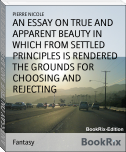AN ESSAY ON TRUE AND APPARENT BEAUTY IN WHICH FROM SETTLED PRINCIPLES IS RENDERED THE GROUNDS FOR CHOOSING AND REJECTING