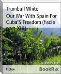 Our War With Spain For Cuba'S Freedom (fiscle part-XIII)