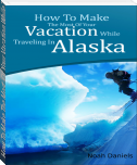 How To Make The Most Of Your Vacation While Traveling In Alaska